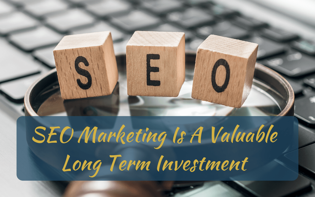 SEO Marketing Is Valuable A Long Term Investment!