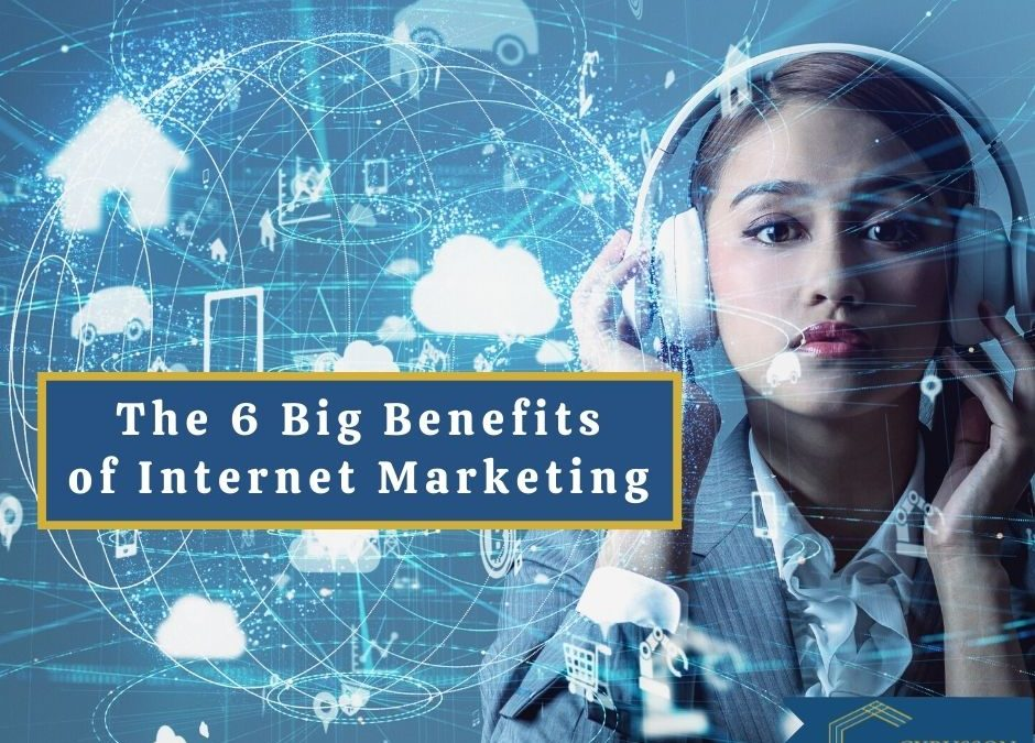 The 6 Big Benefits of Internet Marketing Today